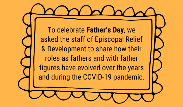 Intro: To celebrate Father's Day, we asked the staff of Episcopal Relief & Development to share how their roles as fathers and with father figures have evolved over the years and during the COVID-19 pandemic.